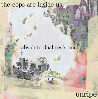 unripe × the cops are inside us. split